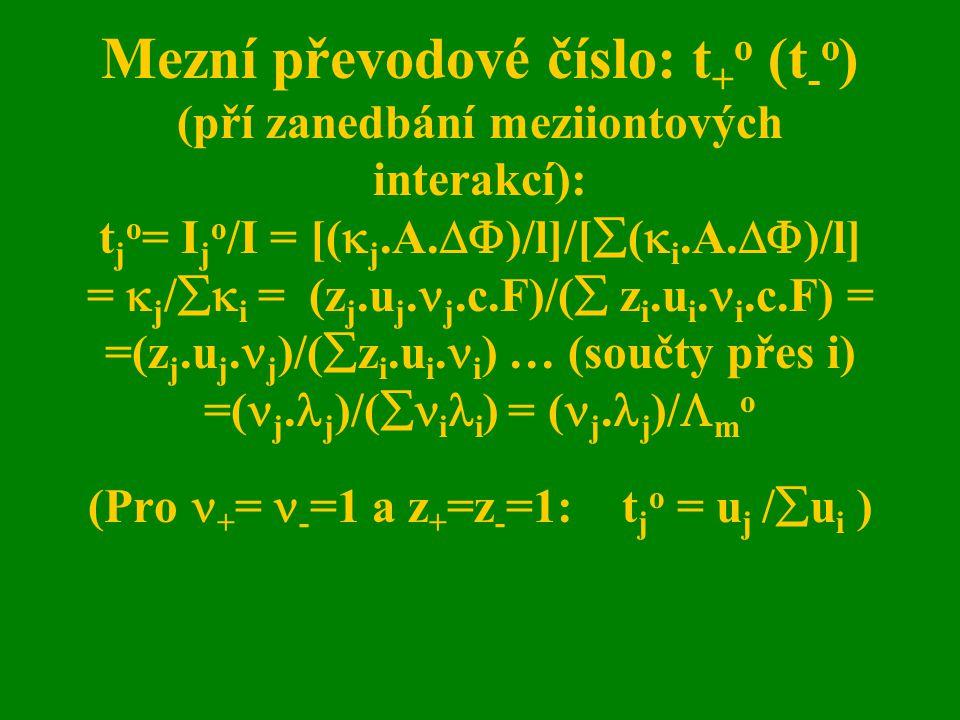 Mezní převodové číslo: t+o (t-o) (pří zanedbání meziiontových interakcí): tjo= Ijo/I = [(j.A.)/l]/[(i.A.)/l] = j/i = (zj.uj.j.c.F)/( zi.ui.i.c.F) = =(zj.uj.j)/(zi.ui.i) … (součty přes i) =(j.j)/(ii) = (j.j)/mo (Pro += -=1 a z+=z-=1: tjo = uj /ui )